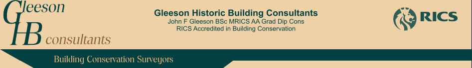 Gleeson Historic Building Consultants John F Gleeson BSc MRICS AA Grad Dip Cons RICS Accredited in Building Conservation leeson H consultants G Building Conservation Surveyors G B